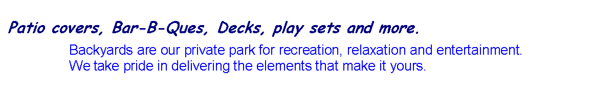 Text Box: Backyards are our private park for recreation, relaxation and entertainment. We take pride in delivering the elements that make it yours.